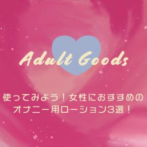 使ってみよう!女性におすすめのオナニー用ローション3選!