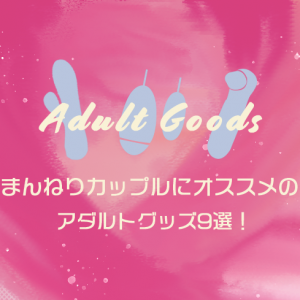 【まとめ】まんねりカップルにオススメのアダルトグッズ10選!