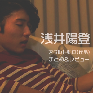 11/28追加!【エロメン】浅井陽登のアダルト動画(作品)まとめ&レビュー
