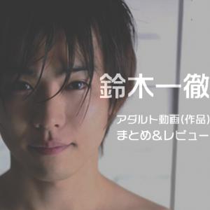 10/22追加!【エロメン】鈴木一徹のアダルト動画(作品)まとめ&レビュー